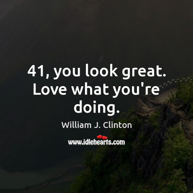 41, you look great. Love what you're doing. Image