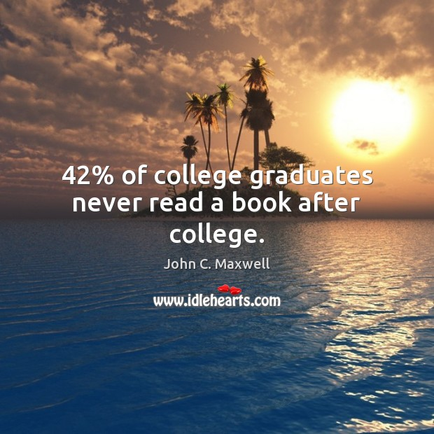 42% of college graduates never read a book after college. Image