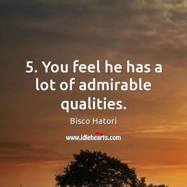 Image, 5. You feel he has a lot of admirable qualities.