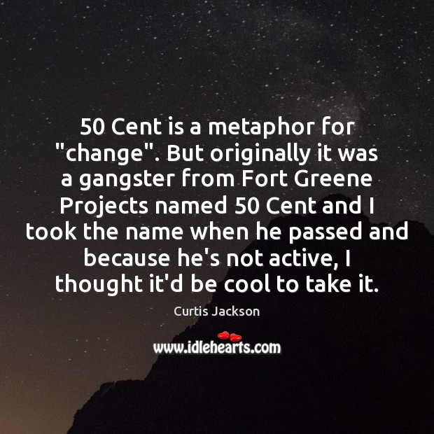 "50 Cent is a metaphor for ""change"". But originally it was a gangster Curtis Jackson Picture Quote"