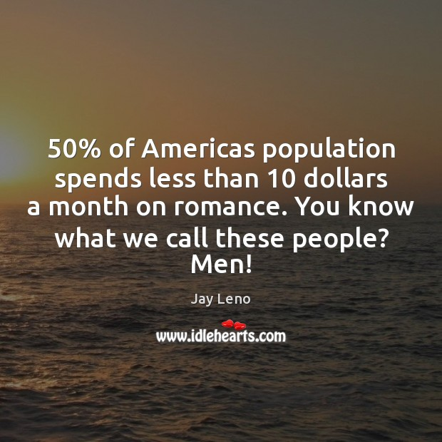 50% of Americas population spends less than 10 dollars a month on romance. You Image