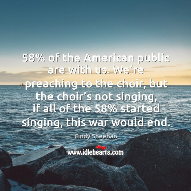 58% of the american public are with us. We're preaching to the choir Cindy Sheehan Picture Quote