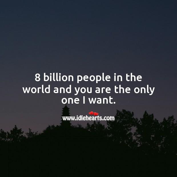 8 billion people in the world and you are the only one I want. Love Quotes Image