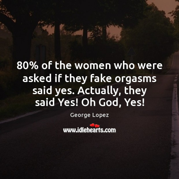 80% of the women who were asked if they fake orgasms said yes. George Lopez Picture Quote