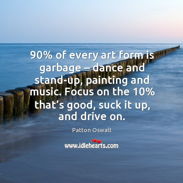 90% of every art form is garbage – dance and stand-up, painting and music. Image