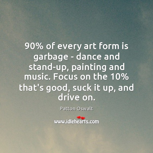 90% of every art form is garbage – dance and stand-up, painting and Patton Oswalt Picture Quote