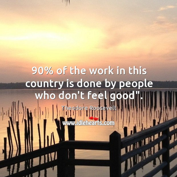"""90% of the work in this country is done by people who don't feel good"""". Image"""