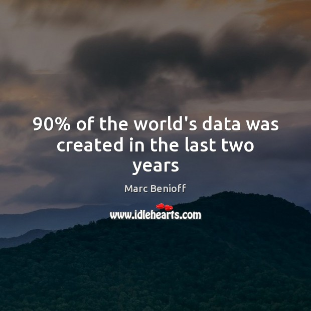 90% of the world's data was created in the last two years Marc Benioff Picture Quote