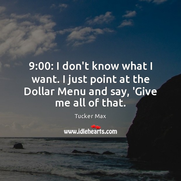 9:00: I don't know what I want. I just point at the Dollar Tucker Max Picture Quote