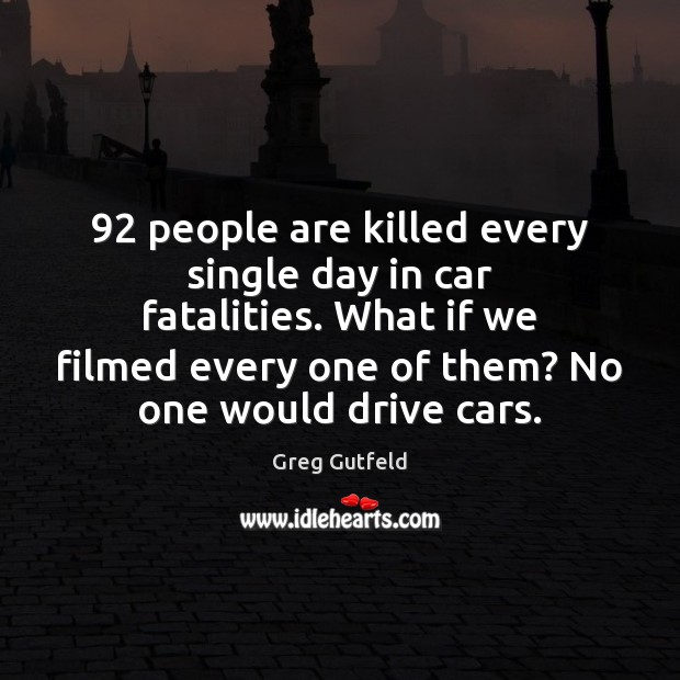 92 people are killed every single day in car fatalities. What if we Greg Gutfeld Picture Quote