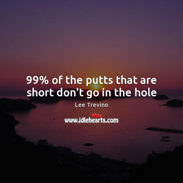 99% of the putts that are short don't go in the hole Lee Trevino Picture Quote