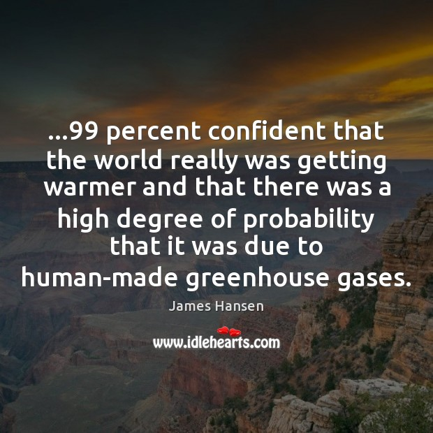 …99 percent confident that the world really was getting warmer and that there James Hansen Picture Quote