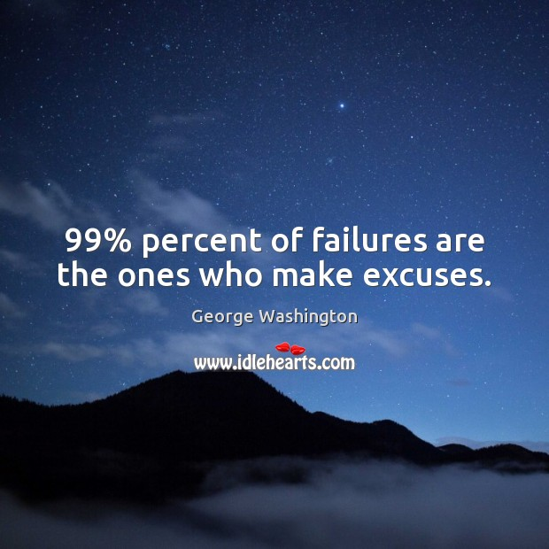 99% percent of failures are the ones who make excuses. George Washington Picture Quote