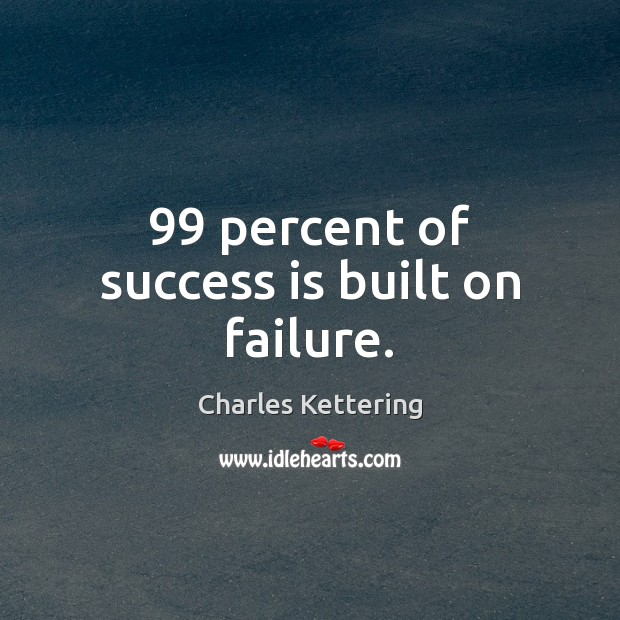 99 percent of success is built on failure. Charles Kettering Picture Quote