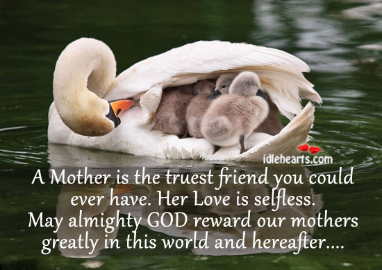 A Mother Is the Truest Friend You Could Ever Have.