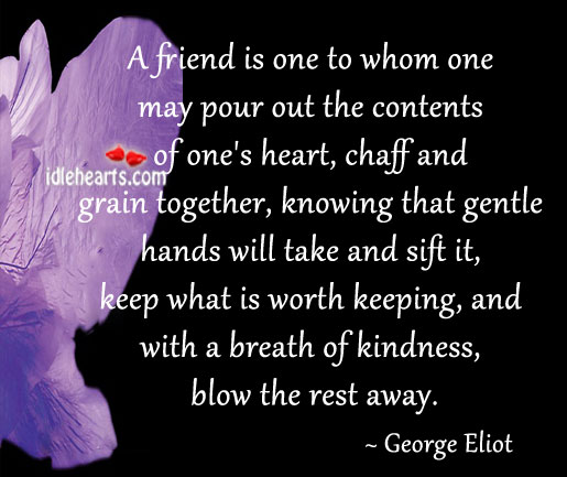 A Friend Is One To Whom One May Pour Out The Contents…
