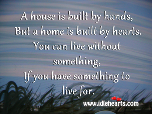 A House Is Built By Hands, But A Home Is Built By Hearts.