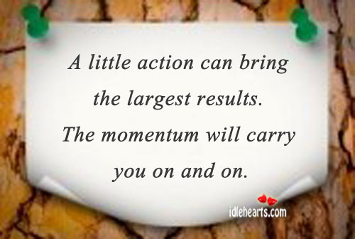 A Little Action Can Bring The Largest Results.