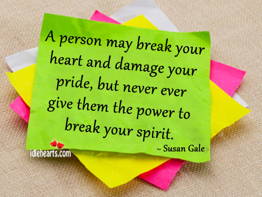 A Person May Break Your Heart And Damage Your Pride…