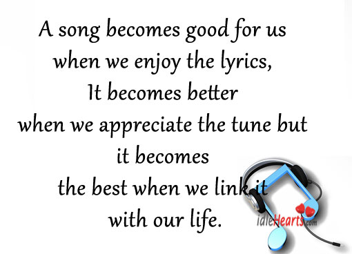 A Song Becomes Good For Us When We Enjoy The Lyrics.