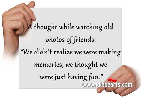 A Thought While Watching Old Photos Of Friends.