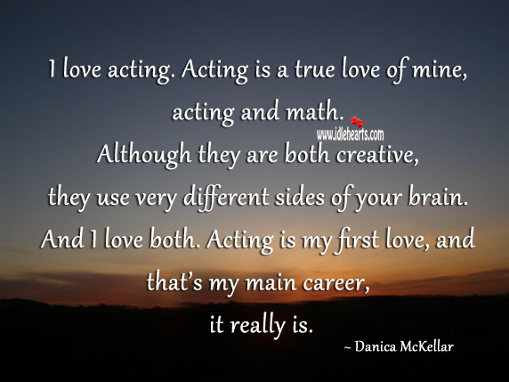I love acting. Acting is a true love of mine, acting and math. Although they are both creative Acting Quotes Image