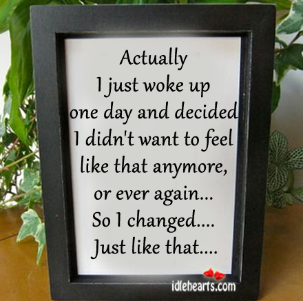 Actually I Just Woke Up One Day And Decided…