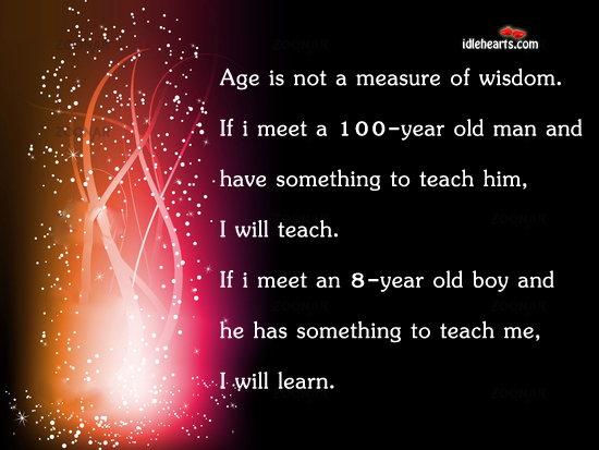 Age Is Not A Measure Of Wisdom.