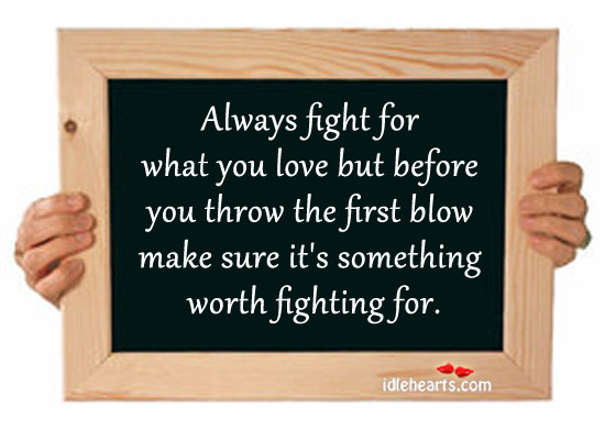 Make Sure It's Something Worth Fighting For.
