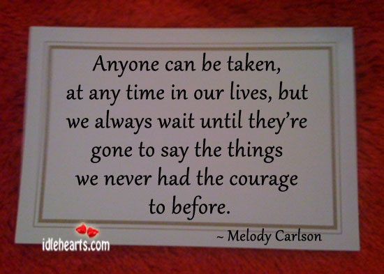 Anyone Can Be Taken At Any Time In Our Lives…
