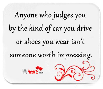 Anyone Who Judges You By Your Car You…