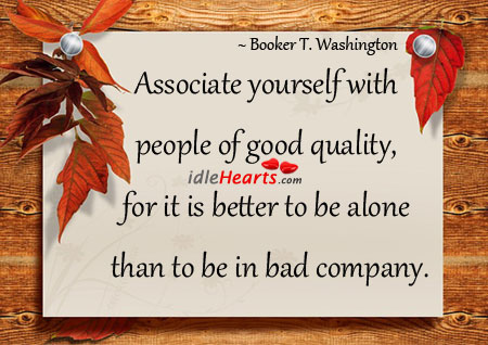 Associate yourself with people of good quality.