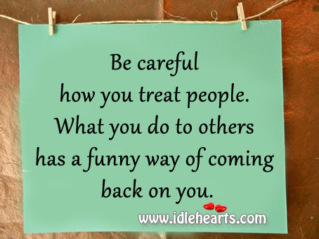 What You Do To Others Has A Funny Way Of Coming Back On You.