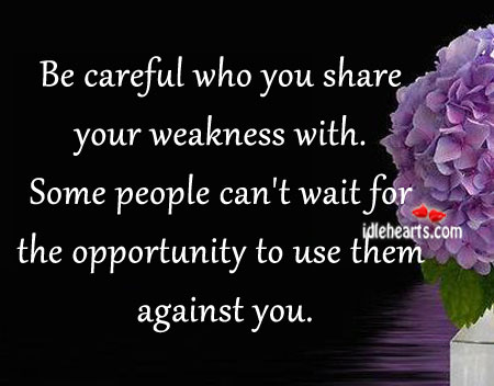 Be Careful Who You Share Your Weakness With.