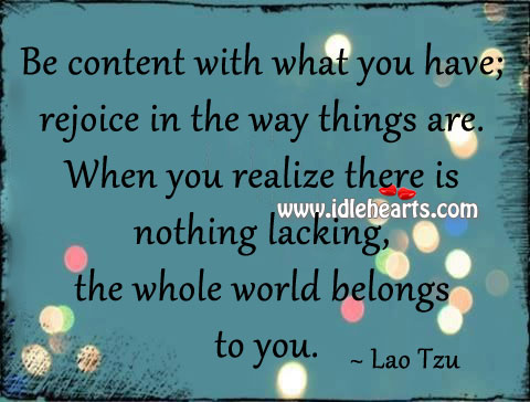 Be content with what you have; rejoice in the way things are. Image