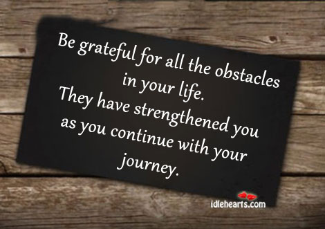 Be Grateful For All The Obstacles In Your Life.