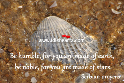 Be Humble, For You Are Made Of Earth,
