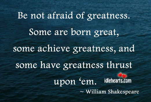 Be Not Afraid Of Greatness.