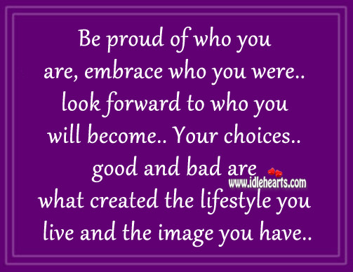 Be Proud Of Who You Are, Embrace Who You Were Look Forward
