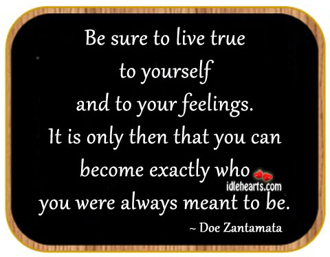 Be Sure to Live True to Yourself and to Your Feelings.