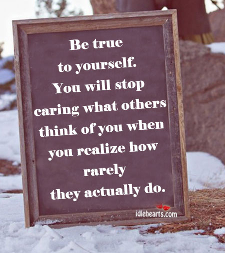 Be True To Yourself. You Will Stop Caring What Others….