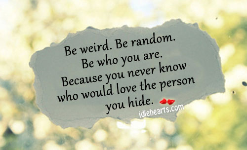Be weird. Be random. Be who you are. Image