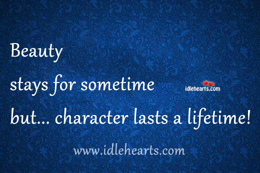 Beauty Stays For Sometime But… Character Lasts A Lifetime!