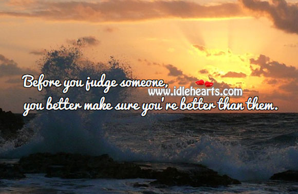 Image, Before you judge someone, make sure you're better than them.