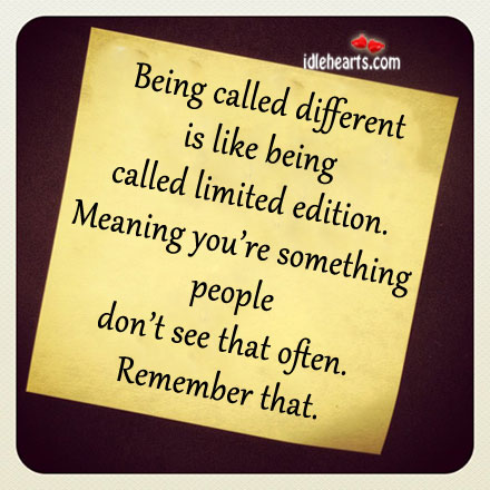 Being Called Different Is Like Being Called Limited Edition.