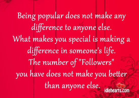 Being Popular Does Not Make Any Difference To Anyone Else.