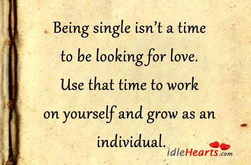 Being Single Isn't A Time To Be Looking For Love.