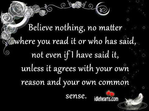 Believe Nothing, No Matter Where You Read It Or Who Has Said..