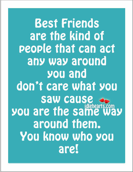 Best Friends Are The Kind Of People That Can Act Any Way…..