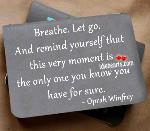 Breathe. Let go. And remind yourself that this moment Oprah Winfrey Picture Quote